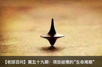 """【老邱百问】第五十九期:项目经理的""""生命周期"""""""