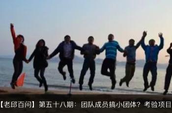 【老邱百问】第五十八期:团队成员搞小团体该怎么办?